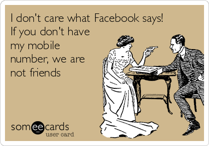 I don't care what Facebook says!  If you don't have my mobile number, we are not friends
