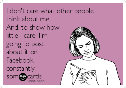 I don't care what other people think about me. And, to show how little I care, I'm going to post about it on Facebook constantly.