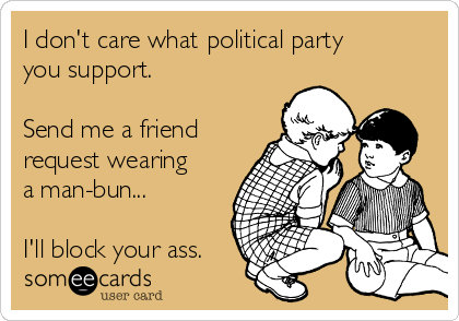 I don't care what political party you support.  Send me a friend request wearing a man-bun...   I'll block your ass.