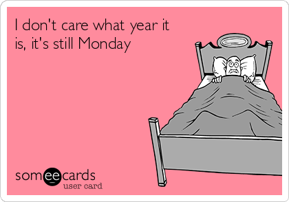 I don't care what year it is, it's still Monday