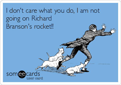 I don't care what you do, I am not going on Richard Branson's rocket!!