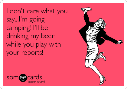 I don't care what you say...I'm going camping! I'll be drinking my beer while you play with your reports!