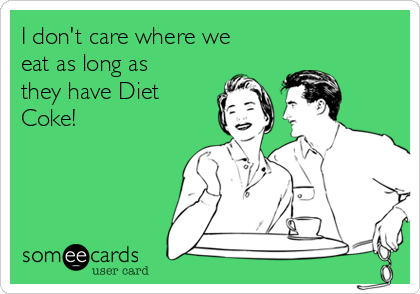 I don't care where we eat as long as they have Diet Coke!