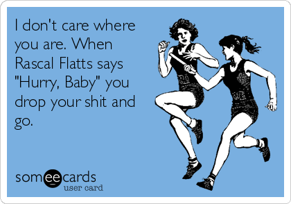 """I don't care where you are. When Rascal Flatts says """"Hurry, Baby"""" you drop your shit and go."""