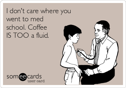 I don't care where you went to med school. Coffee IS TOO a fluid.