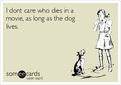 I dont care who dies in a movie, as long as the dog lives.