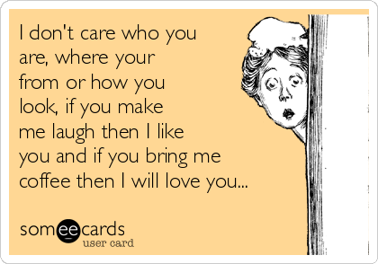 I don't care who you are, where your from or how you look, if you make me laugh then I like you and if you bring me coffee then I will love you...