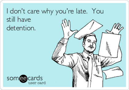 I don't care why you're late.  You still have detention.