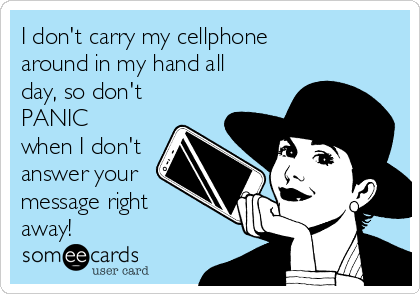 I don't carry my cellphone around in my hand all day, so don't PANIC when I don't answer your message right away!