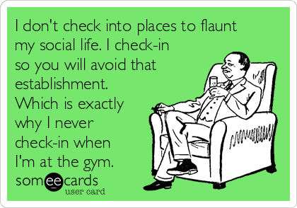 I don't check into places to flaunt my social life. I check-in so you will avoid that establishment. Which is exactly why I never check-in when I'm at the gym.