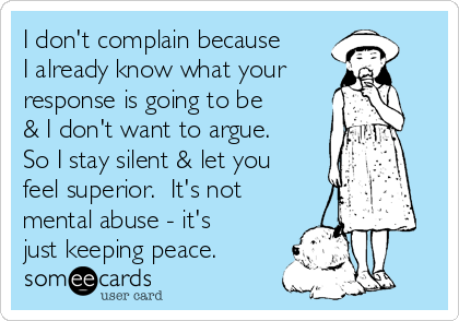 I don't complain because I already know what your response is going to be & I don't want to argue.  So I stay silent & let you feel superior.  It's not mental abuse - it's just keeping peace.