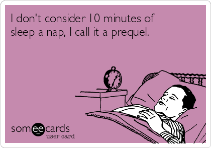 I don't consider 10 minutes of sleep a nap, I call it a prequel.