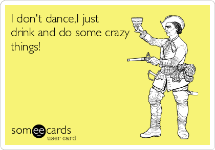 I don't dance,I just drink and do some crazy things!