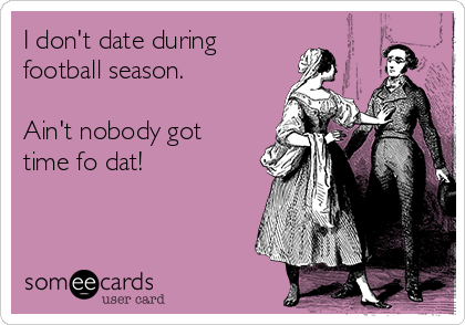 I don't date during football season.   Ain't nobody got time fo dat!
