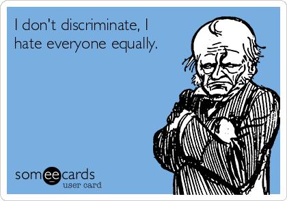 I don't discriminate, I hate everyone equally.