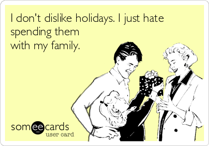 I don't dislike holidays. I just hate spending them with my family.