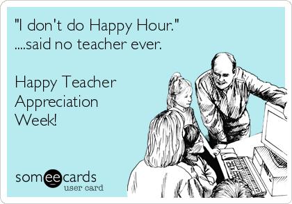 """I don't do Happy Hour."" ....said no teacher ever.  Happy Teacher Appreciation Week!"