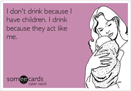 I don't drink because I have children. I drink because they act like me.