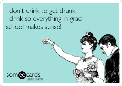 I don't drink to get drunk. I drink so everything in grad school makes sense!