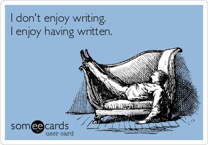 I don't enjoy writing. I enjoy having written.