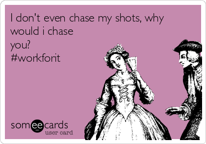 I don't even chase my shots, why would i chase you? #workforit