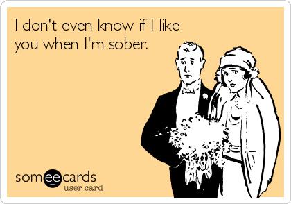 I don't even know if I like you when I'm sober.