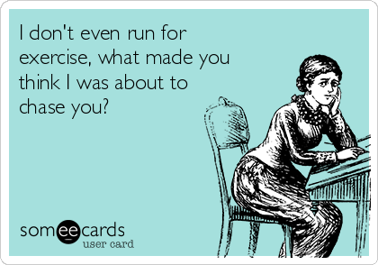 I don't even run for exercise, what made you think I was about to chase you?