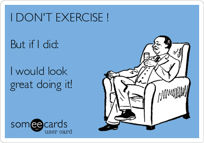 I DON'T EXERCISE !  But if I did:   I would look great doing it!
