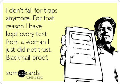 I don't fall for traps anymore. For that reason I have kept every text from a woman I just did not trust. Blackmail proof.