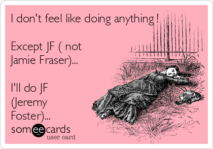 I don't feel like doing anything !  Except JF ( not Jamie Fraser)...  I'll do JF (Jeremy Foster)...