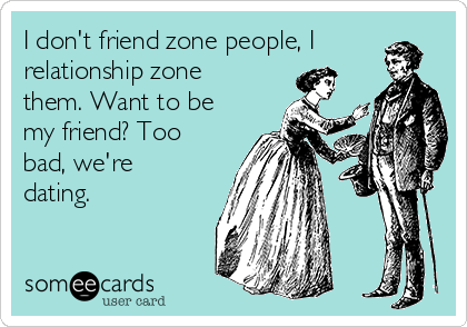 I don't friend zone people, I relationship zone them. Want to be my friend? Too bad, we're dating.