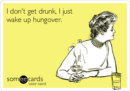 I don't get drunk, I just wake up hungover.