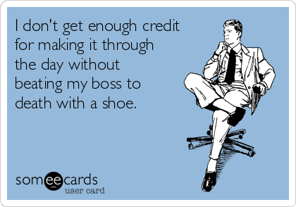 I don't get enough credit for making it through the day without beating my boss to death with a shoe.