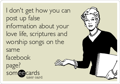 I don't get how you can post up false information about your love life, scriptures and worship songs on the same facebook page?