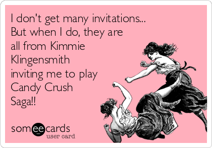 I don't get many invitations... But when I do, they are all from Kimmie Klingensmith inviting me to play Candy Crush Saga!!