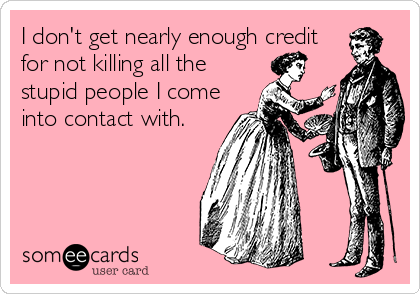 I don't get nearly enough credit for not killing all the stupid people I come into contact with.