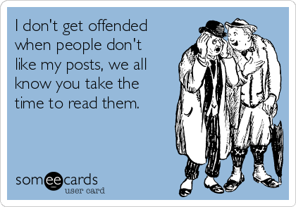 I don't get offended when people don't like my posts, we all know you take the time to read them.