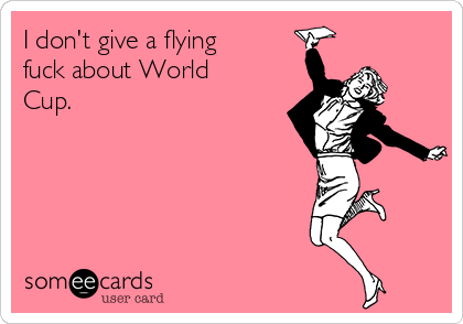 I don't give a flying fuck about World Cup.