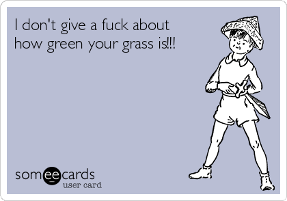 I don't give a fuck about how green your grass is!!!