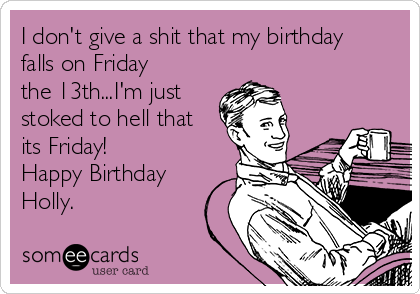 I don't give a shit that my birthday falls on Friday the 13th...I'm just stoked to hell that its Friday! Happy Birthday Holly.
