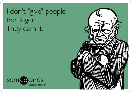 """I don't """"give"""" people the finger.  They earn it."""