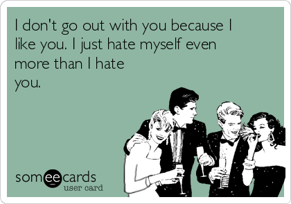 I don't go out with you because I like you. I just hate myself even more than I hate you.