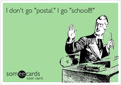 "I don't go ""postal."" I go ""school!!!"""