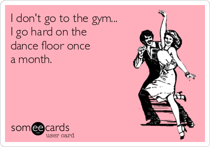 I don't go to the gym... I go hard on the dance floor once a month.