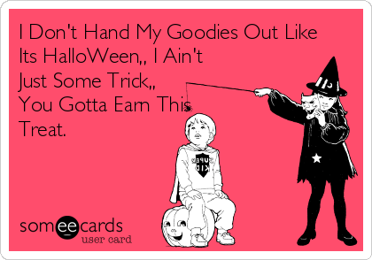 I Don't Hand My Goodies Out Like Its HalloWeen,, I Ain't Just Some Trick,, You Gotta Earn This Treat.