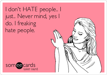 I don't HATE people.. I just.. Never mind, yes I do. I freaking hate people.