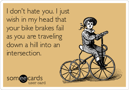 I don't hate you. I just wish in my head that your bike brakes fail as you are traveling down a hill into an intersection.