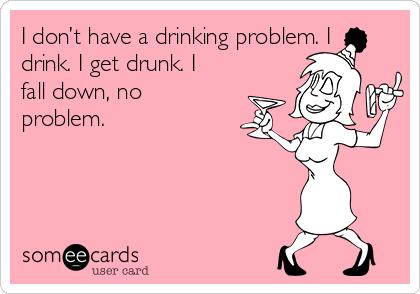 I don't have a drinking problem. I drink. I get drunk. I fall down, no problem.