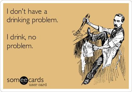 I don't have a drinking problem.  I drink, no problem.