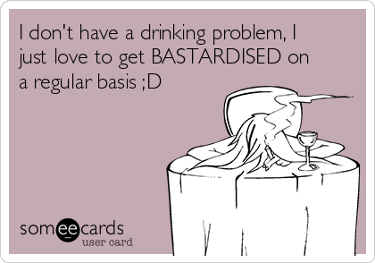 I don't have a drinking problem, I just love to get BASTARDISED on a regular basis ;D